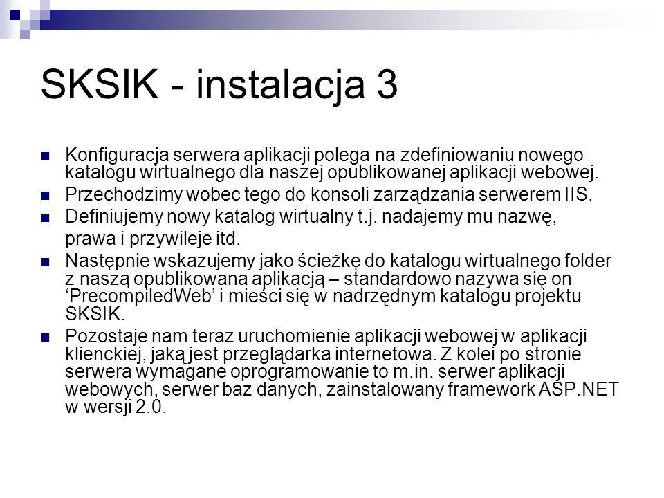 SKSIK - instalacja 3 Konfiguracja serwera aplikacji polega na zdefiniowaniu nowego katalogu wirtualnego dla naszej opublikowanej aplikacji webowej. Pr