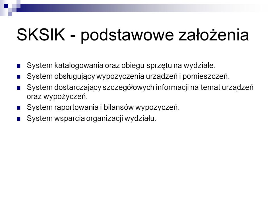 SKSIK - podstawowe założenia System katalogowania oraz obiegu sprzętu na wydziale. System obsługujący wypożyczenia urządzeń i pomieszczeń. System dost