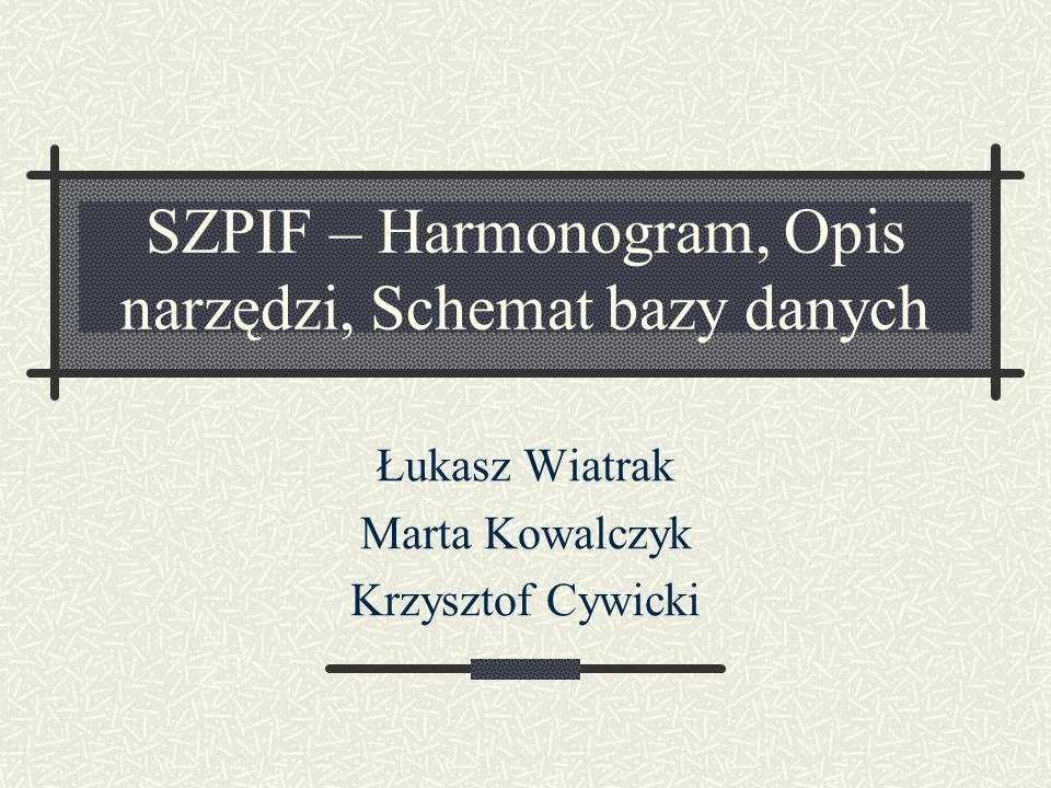 SZPIF – Harmonogram, Opis narzędzi, Schemat bazy danych Łukasz Wiatrak Marta Kowalczyk Krzysztof Cywicki