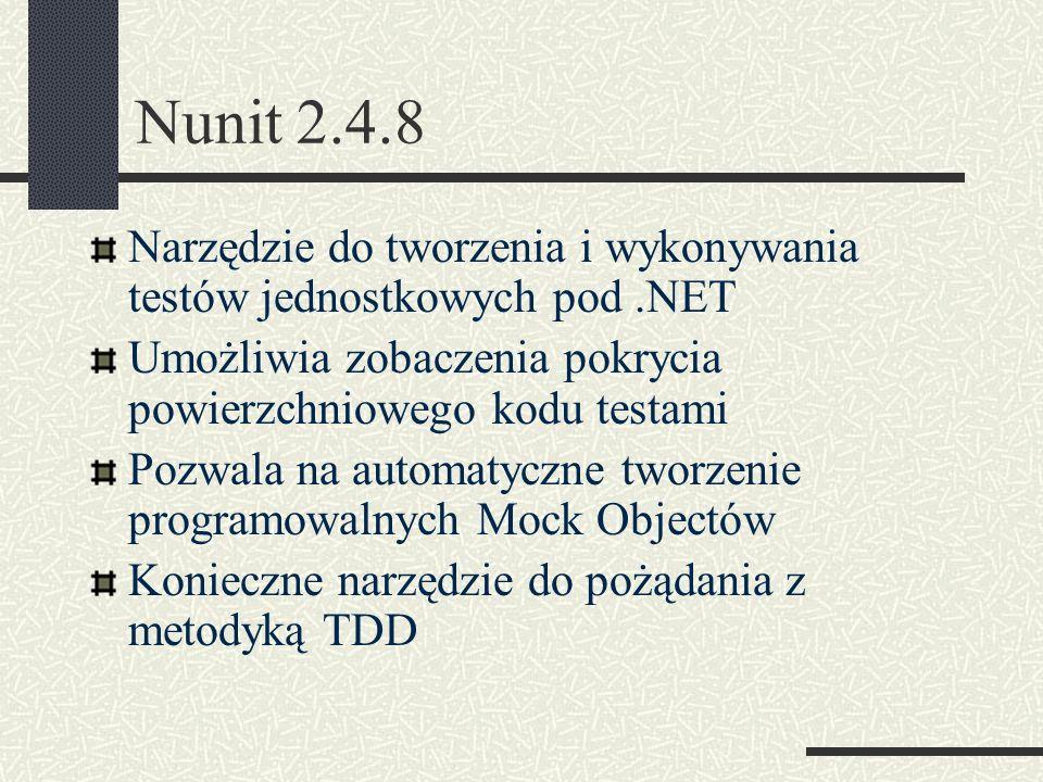 Nunit 2.4.8 Narzędzie do tworzenia i wykonywania testów jednostkowych pod.NET Umożliwia zobaczenia pokrycia powierzchniowego kodu testami Pozwala na a