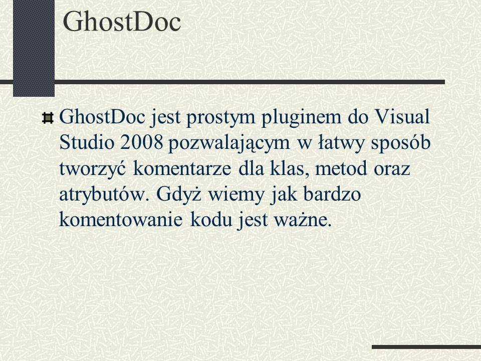 GhostDoc GhostDoc jest prostym pluginem do Visual Studio 2008 pozwalającym w łatwy sposób tworzyć komentarze dla klas, metod oraz atrybutów. Gdyż wiem