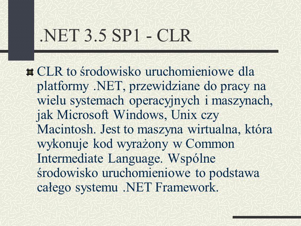 .NET 3.5 SP1 - CLR CLR to środowisko uruchomieniowe dla platformy.NET, przewidziane do pracy na wielu systemach operacyjnych i maszynach, jak Microsof