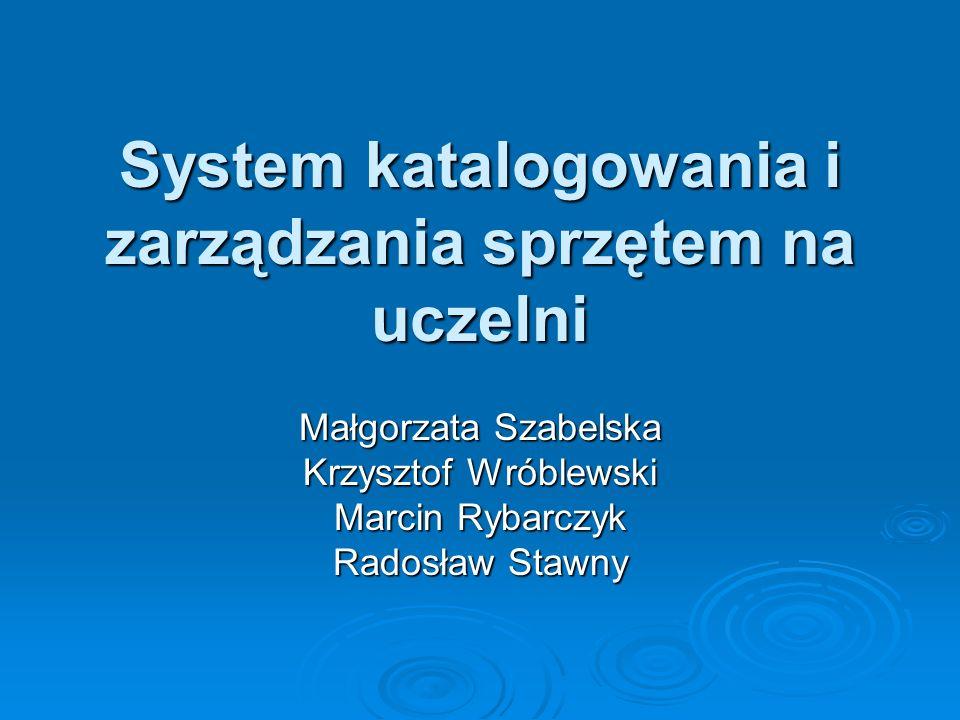System katalogowania i zarządzania sprzętem na uczelni Małgorzata Szabelska Krzysztof Wróblewski Marcin Rybarczyk Radosław Stawny