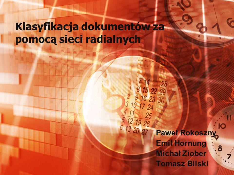 Klasyfikacja dokumentów za pomocą sieci radialnych Paweł Rokoszny Emil Hornung Michał Ziober Tomasz Bilski