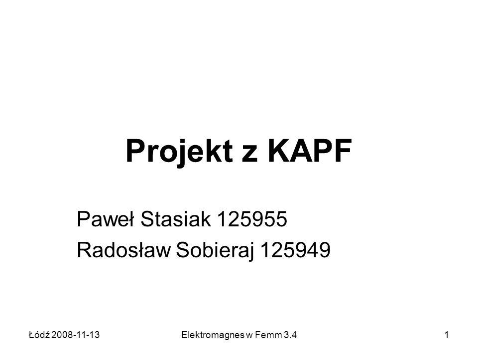 Łódź 2008-11-13Elektromagnes w Femm 3.41 Projekt z KAPF Paweł Stasiak 125955 Radosław Sobieraj 125949