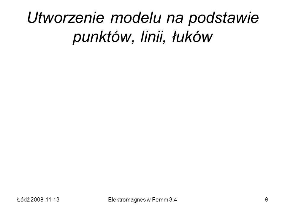 Łódź 2008-11-13Elektromagnes w Femm 3.49 Utworzenie modelu na podstawie punktów, linii, łuków