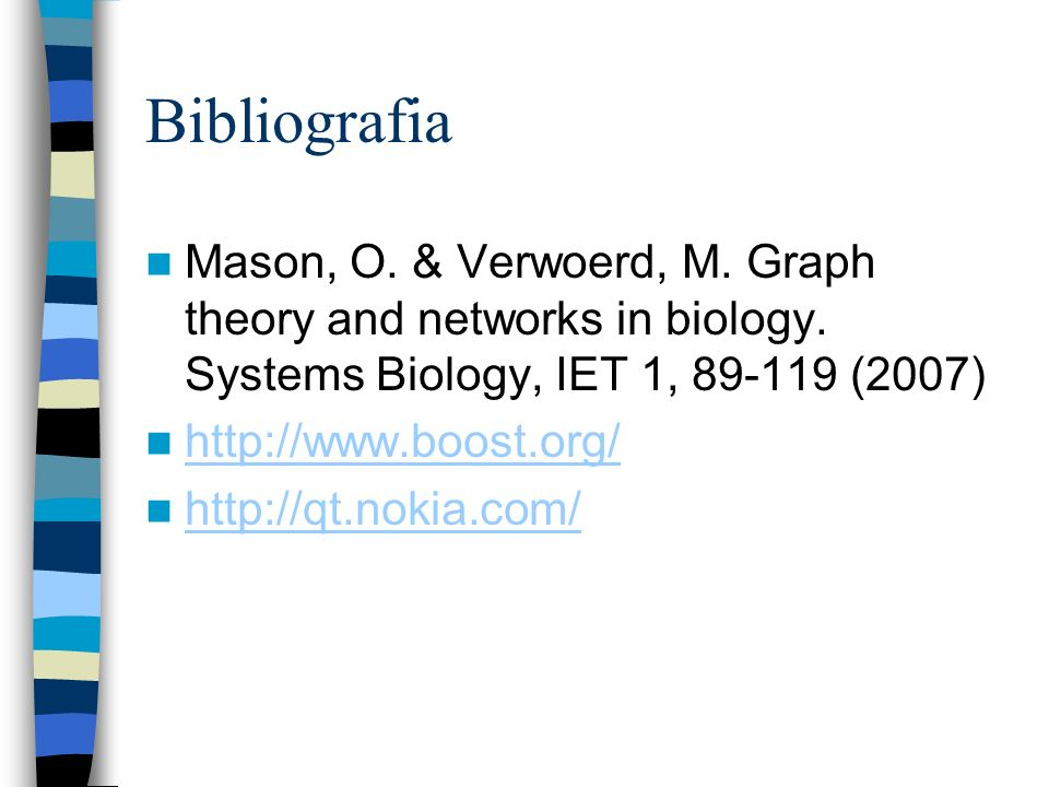 Bibliografia Mason, O. & Verwoerd, M. Graph theory and networks in biology. Systems Biology, IET 1, 89-119 (2007) http://www.boost.org/ http://qt.noki