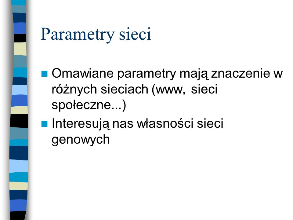 Parametry sieci Omawiane parametry mają znaczenie w różnych sieciach (www, sieci społeczne...) Interesują nas własności sieci genowych