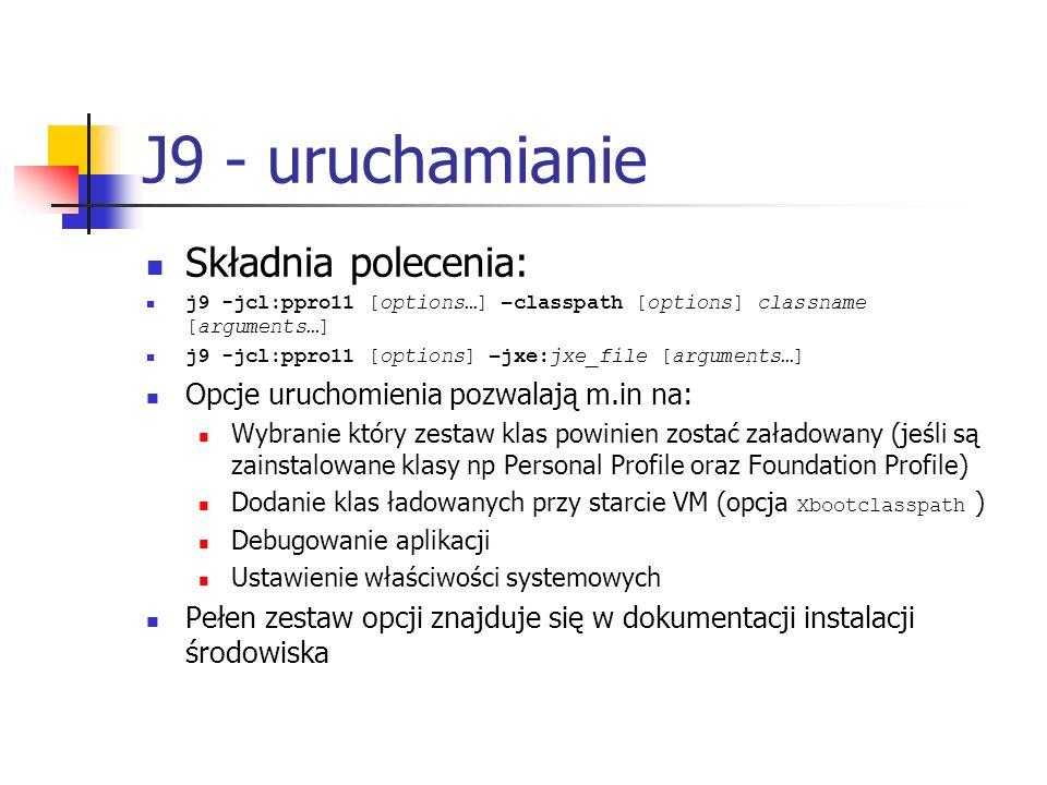 J9 - uruchamianie Składnia polecenia: j9 -jcl:ppro11 [options…] –classpath [options] classname [arguments…] j9 -jcl:ppro11 [options] –jxe:jxe_file [ar