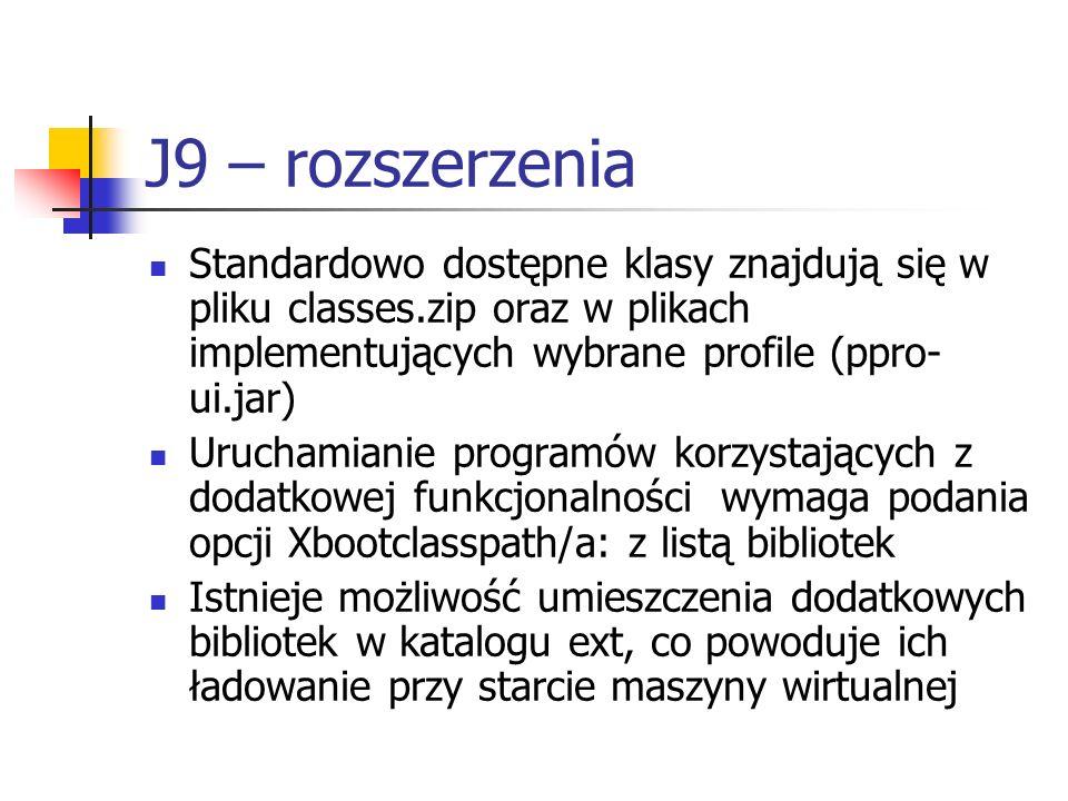 J9 – rozszerzenia Standardowo dostępne klasy znajdują się w pliku classes.zip oraz w plikach implementujących wybrane profile (ppro- ui.jar) Uruchamia