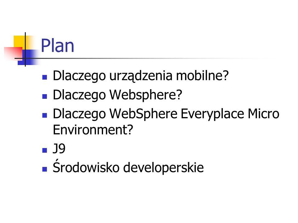 Plan Dlaczego urządzenia mobilne? Dlaczego Websphere? Dlaczego WebSphere Everyplace Micro Environment? J9 Środowisko developerskie