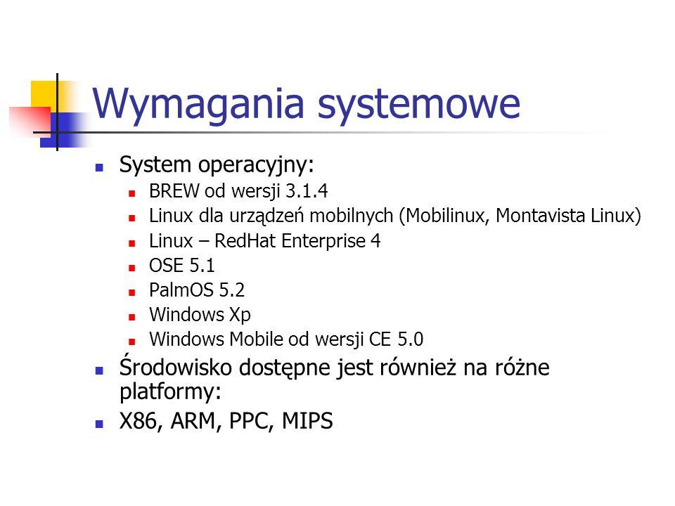 Wymagania systemowe System operacyjny: BREW od wersji 3.1.4 Linux dla urządzeń mobilnych (Mobilinux, Montavista Linux) Linux – RedHat Enterprise 4 OSE