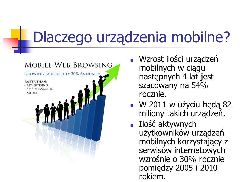 Dlaczego urządzenia mobilne? Wzrost ilości urządzeń mobilnych w ciągu następnych 4 lat jest szacowany na 54% rocznie. W 2011 w użyciu będą 82 miliony