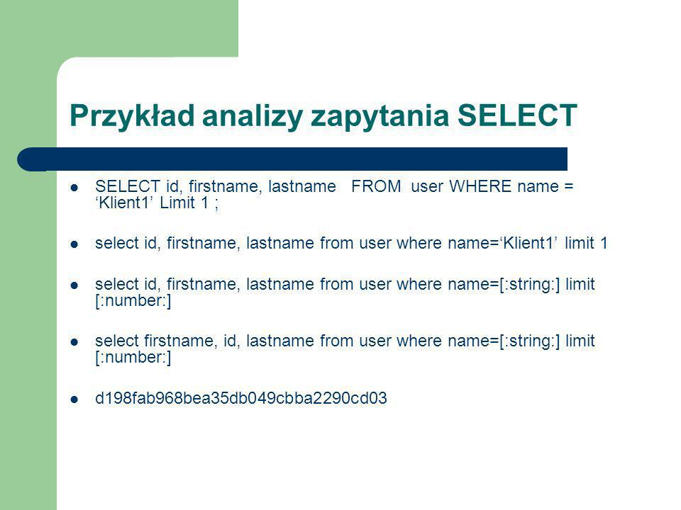 Przykład analizy zapytania SELECT SELECT id, firstname, lastname FROM user WHERE name = Klient1 Limit 1 ; select id, firstname, lastname from user where name=Klient1 limit 1 select id, firstname, lastname from user where name=[:string:] limit [:number:] select firstname, id, lastname from user where name=[:string:] limit [:number:] d198fab968bea35db049cbba2290cd03