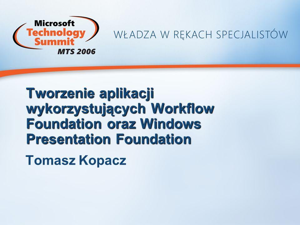 Tworzenie aplikacji wykorzystujących Workflow Foundation oraz Windows Presentation Foundation Tomasz Kopacz