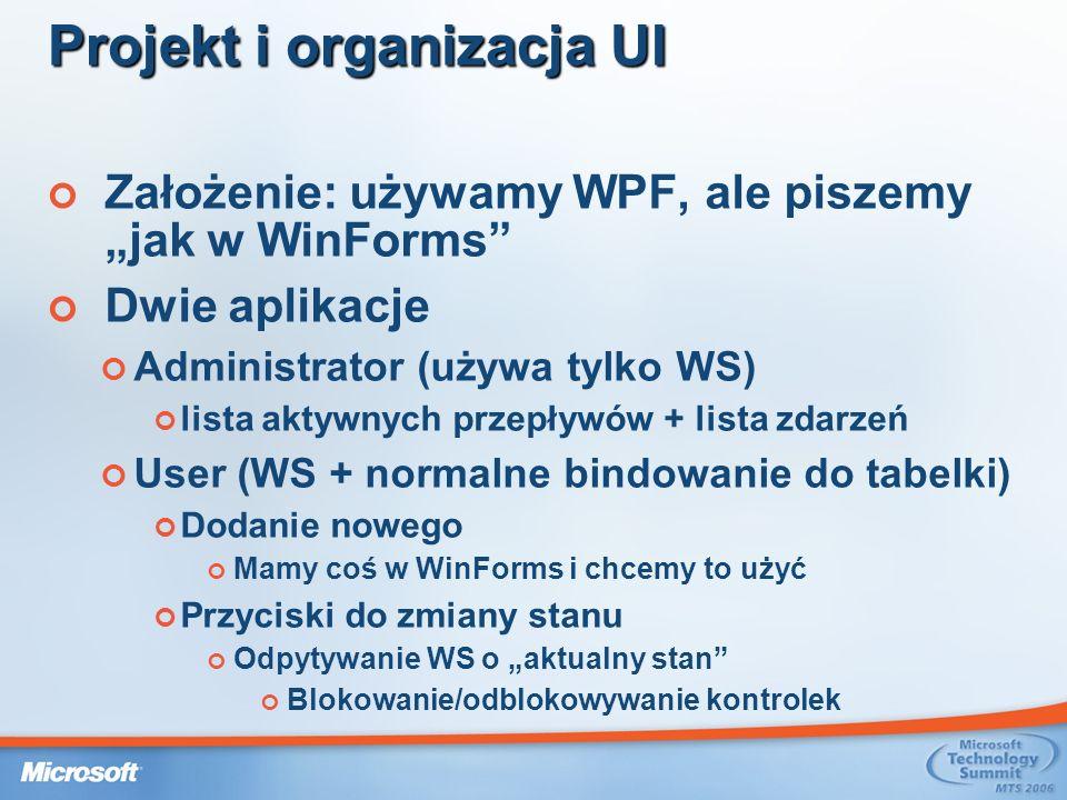 Założenie: używamy WPF, ale piszemy jak w WinForms Dwie aplikacje Administrator (używa tylko WS) lista aktywnych przepływów + lista zdarzeń User (WS + normalne bindowanie do tabelki) Dodanie nowego Mamy coś w WinForms i chcemy to użyć Przyciski do zmiany stanu Odpytywanie WS o aktualny stan Blokowanie/odblokowywanie kontrolek