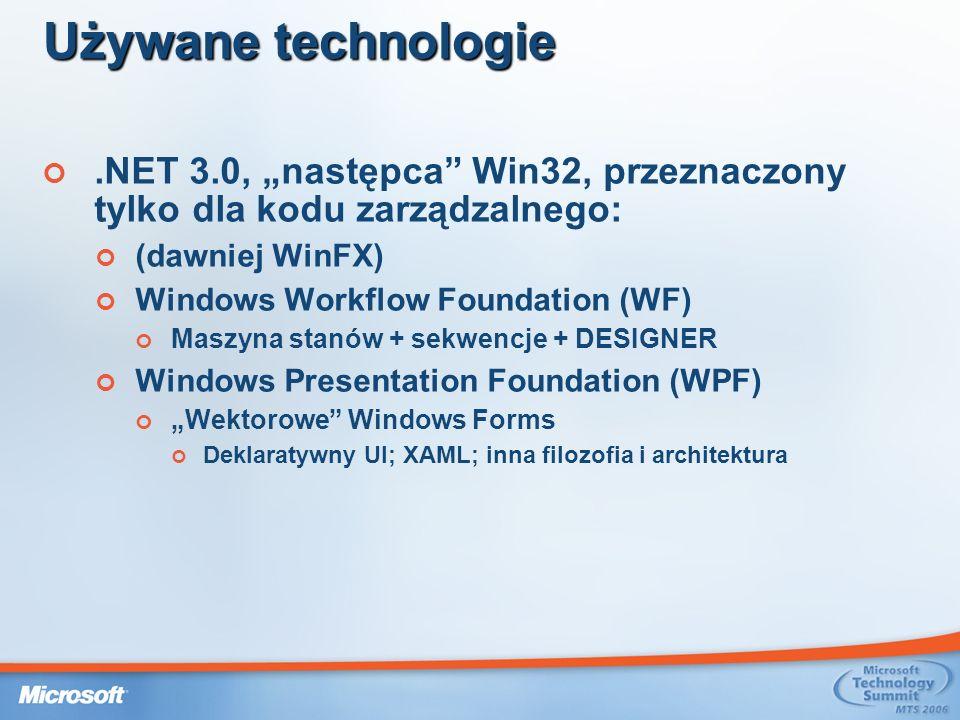 Używane technologie.NET 3.0, następca Win32, przeznaczony tylko dla kodu zarządzalnego: (dawniej WinFX) Windows Workflow Foundation (WF) Maszyna stanów + sekwencje + DESIGNER Windows Presentation Foundation (WPF) Wektorowe Windows Forms Deklaratywny UI; XAML; inna filozofia i architektura