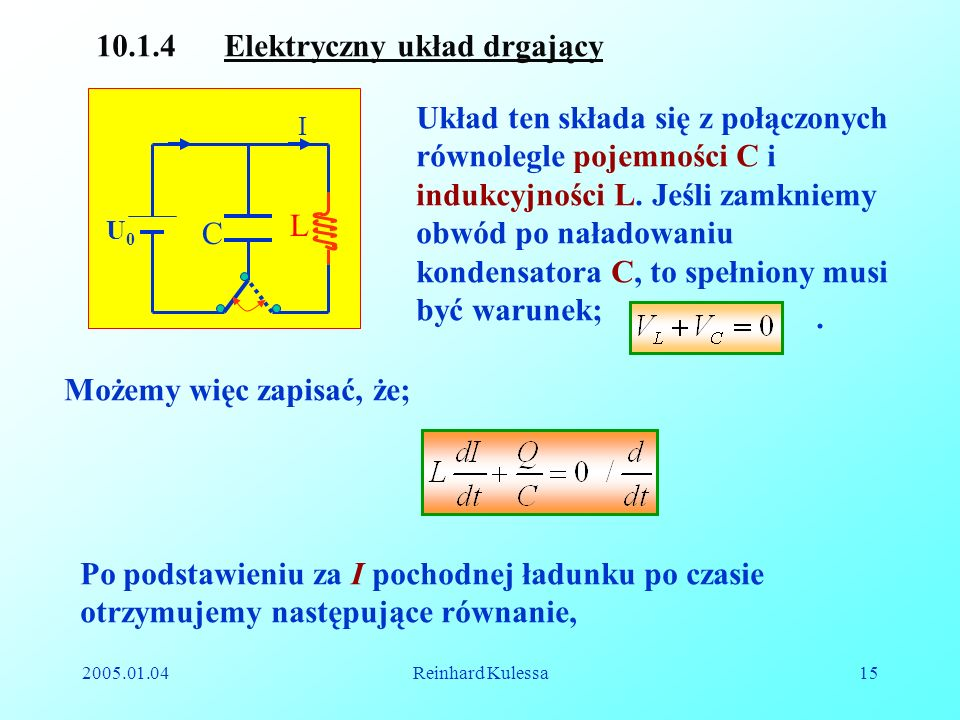 2005.01.04Reinhard Kulessa15 L C I U0U0 10.1.4 Elektryczny układ drgający Układ ten składa się z połączonych równolegle pojemności C i indukcyjności L
