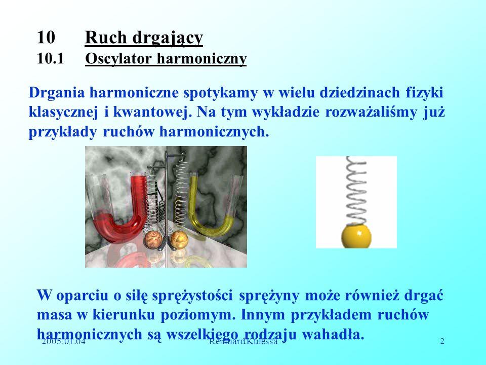 2005.01.04Reinhard Kulessa2 10 Ruch drgający 10.1 Oscylator harmoniczny Drgania harmoniczne spotykamy w wielu dziedzinach fizyki klasycznej i kwantowe