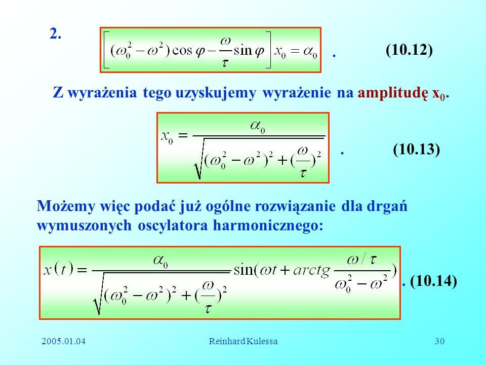 2005.01.04Reinhard Kulessa30 2.. (10.12) Z wyrażenia tego uzyskujemy wyrażenie na amplitudę x 0. (10.13). Możemy więc podać już ogólne rozwiązanie dla