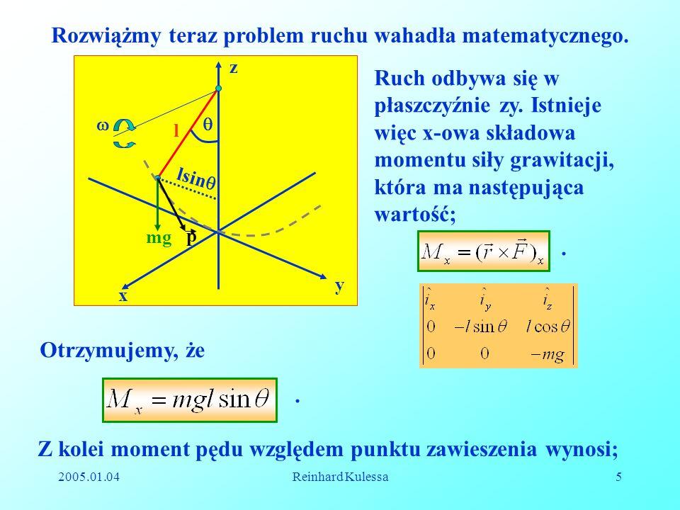 2005.01.04Reinhard Kulessa5 Rozwiążmy teraz problem ruchu wahadła matematycznego. Ruch odbywa się w płaszczyźnie zy. Istnieje więc x-owa składowa mome