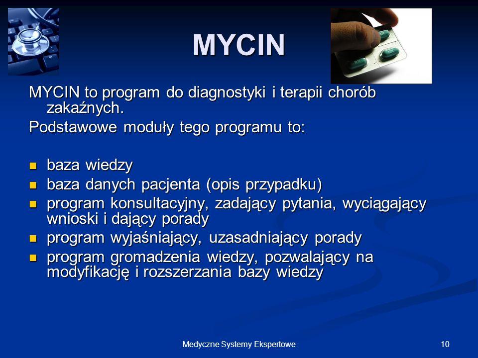 10Medyczne Systemy Ekspertowe MYCIN MYCIN to program do diagnostyki i terapii chorób zakaźnych. Podstawowe moduły tego programu to: baza wiedzy baza w