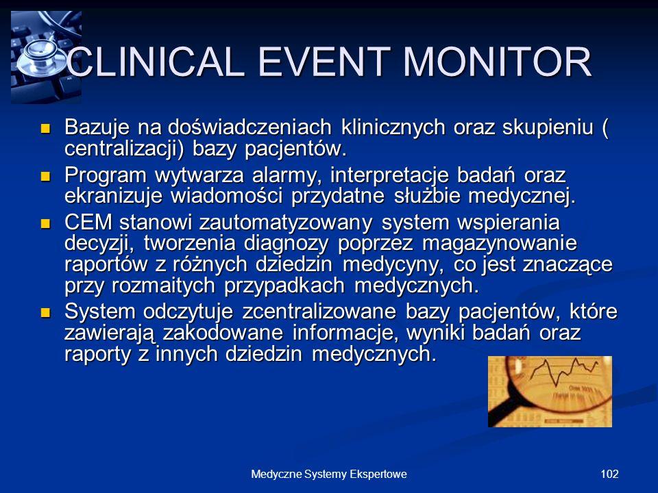 102Medyczne Systemy Ekspertowe CLINICAL EVENT MONITOR Bazuje na doświadczeniach klinicznych oraz skupieniu ( centralizacji) bazy pacjentów. Bazuje na