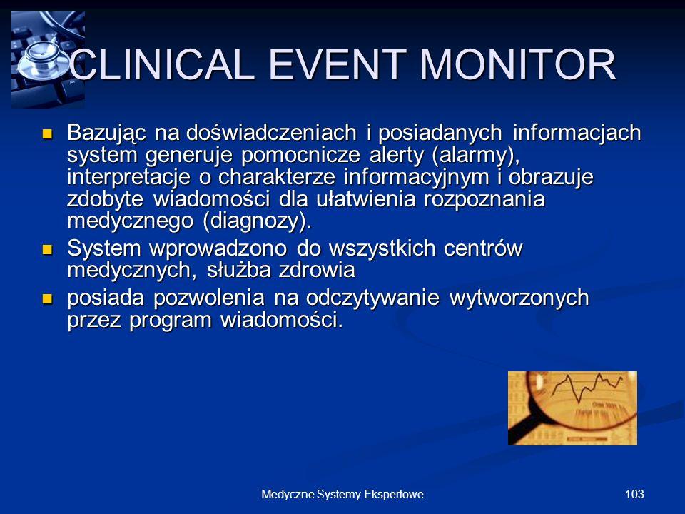 103Medyczne Systemy Ekspertowe CLINICAL EVENT MONITOR Bazując na doświadczeniach i posiadanych informacjach system generuje pomocnicze alerty (alarmy)