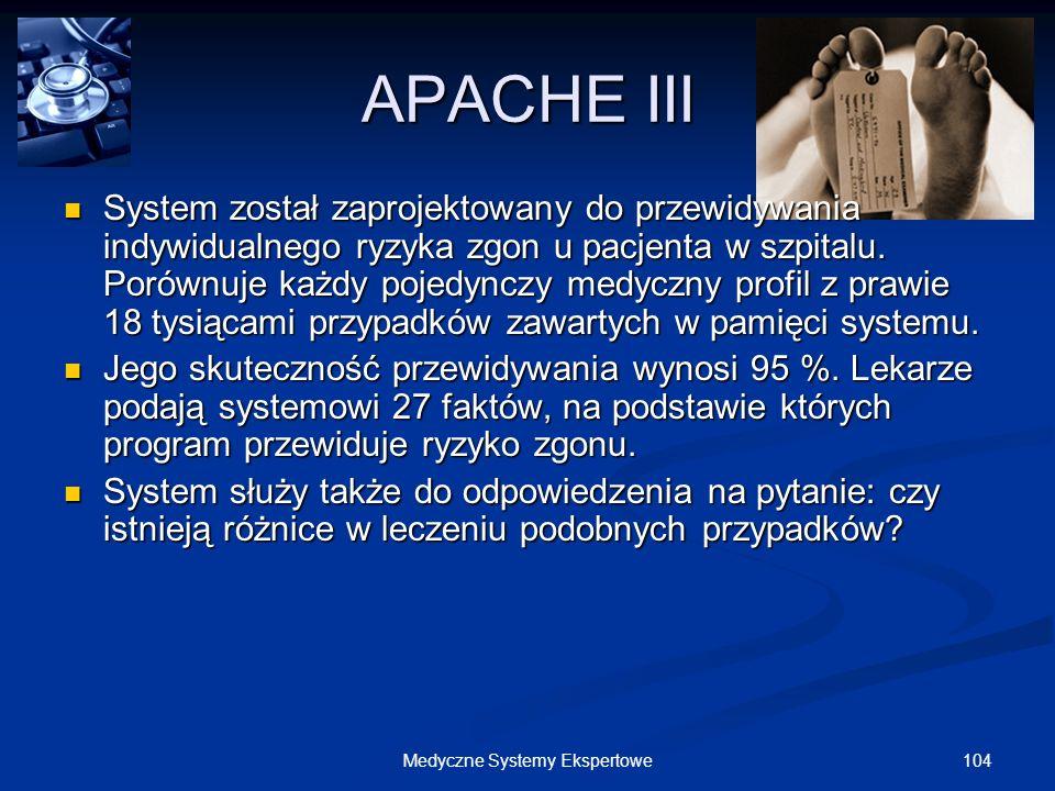 104Medyczne Systemy Ekspertowe APACHE III System został zaprojektowany do przewidywania indywidualnego ryzyka zgon u pacjenta w szpitalu. Porównuje ka