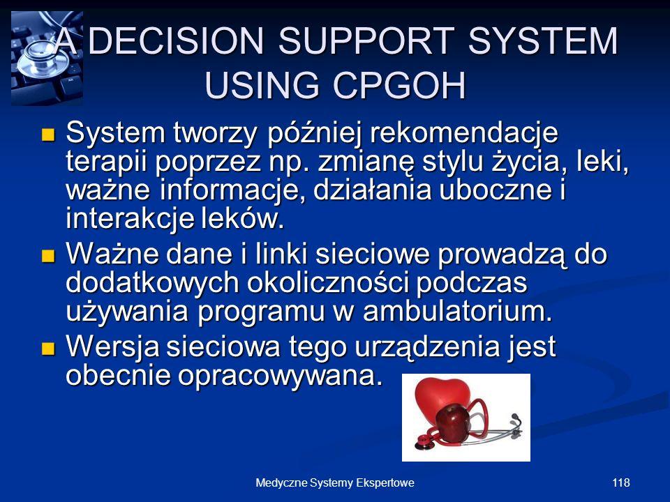 118Medyczne Systemy Ekspertowe A DECISION SUPPORT SYSTEM USING CPGOH System tworzy później rekomendacje terapii poprzez np. zmianę stylu życia, leki,