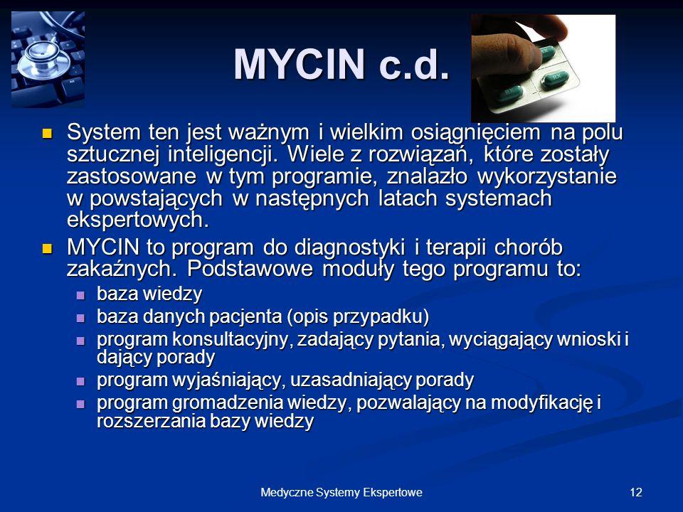 12Medyczne Systemy Ekspertowe MYCIN c.d. System ten jest ważnym i wielkim osiągnięciem na polu sztucznej inteligencji. Wiele z rozwiązań, które został