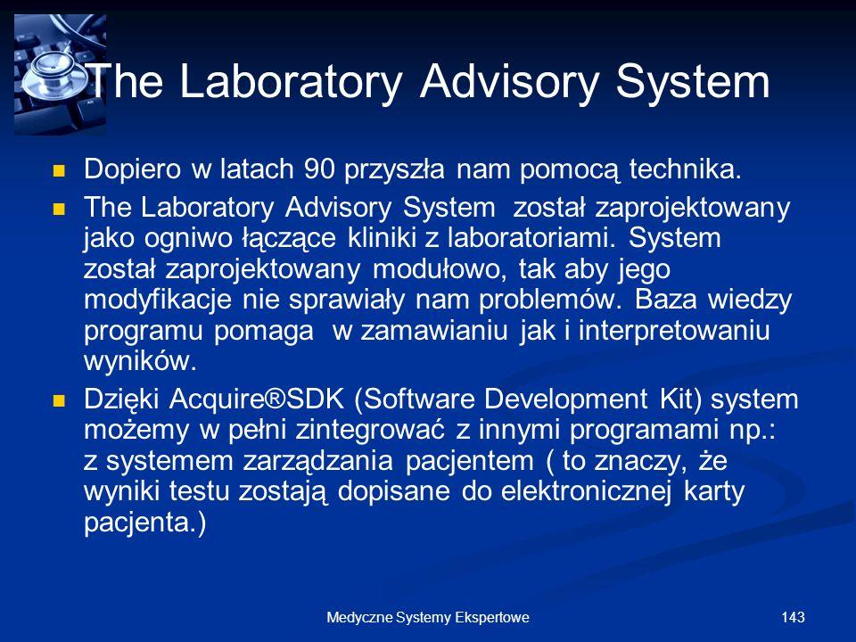 143Medyczne Systemy Ekspertowe The Laboratory Advisory System Dopiero w latach 90 przyszła nam pomocą technika. The Laboratory Advisory System został