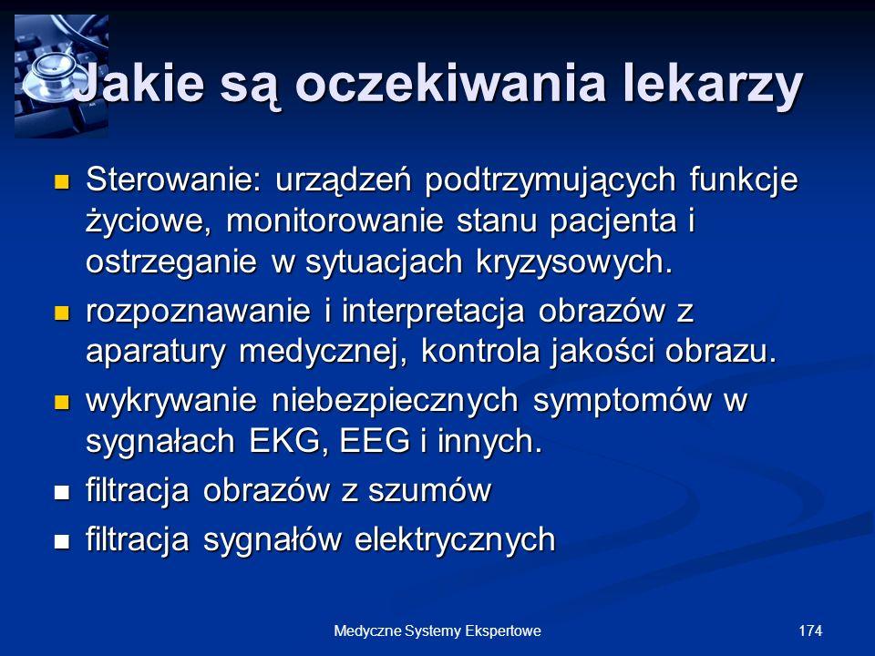 174Medyczne Systemy Ekspertowe Jakie są oczekiwania lekarzy Sterowanie: urządzeń podtrzymujących funkcje życiowe, monitorowanie stanu pacjenta i ostrz