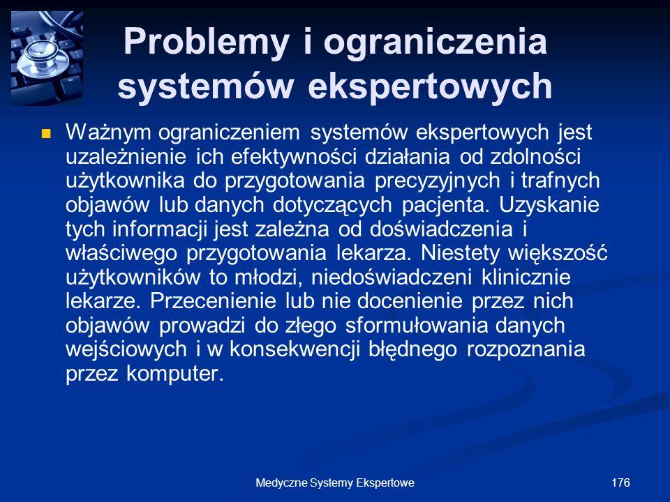 176Medyczne Systemy Ekspertowe Problemy i ograniczenia systemów ekspertowych Ważnym ograniczeniem systemów ekspertowych jest uzależnienie ich efektywn