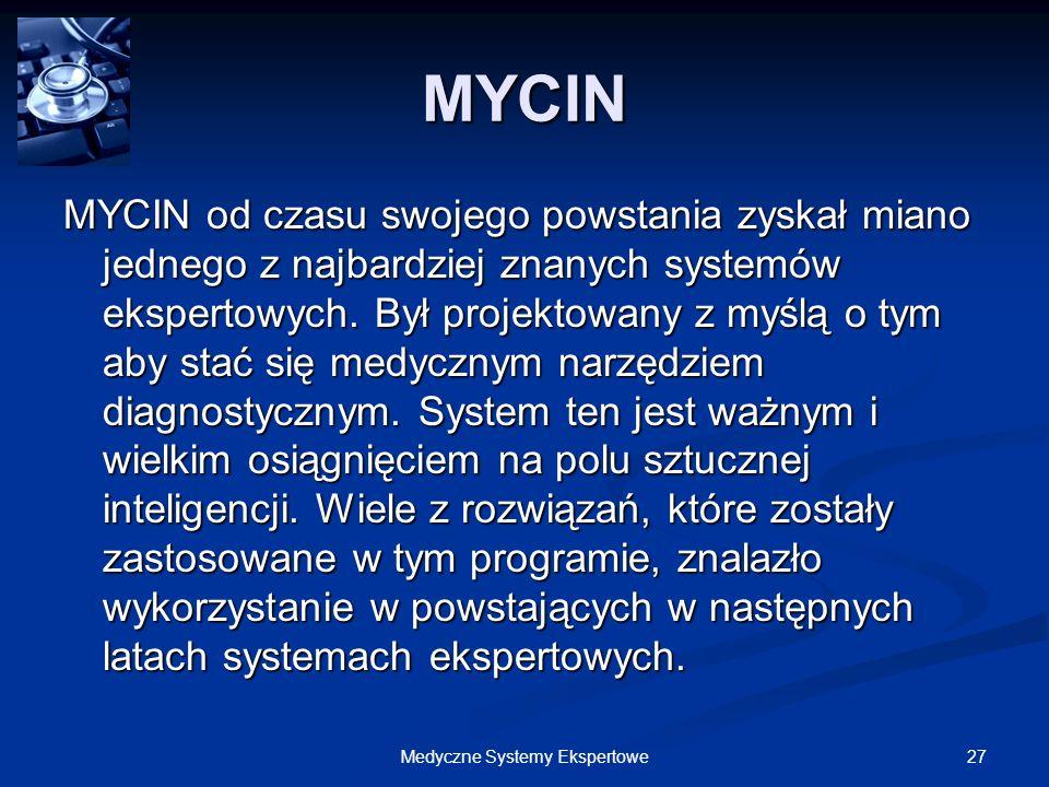 27Medyczne Systemy Ekspertowe MYCIN MYCIN od czasu swojego powstania zyskał miano jednego z najbardziej znanych systemów ekspertowych. Był projektowan