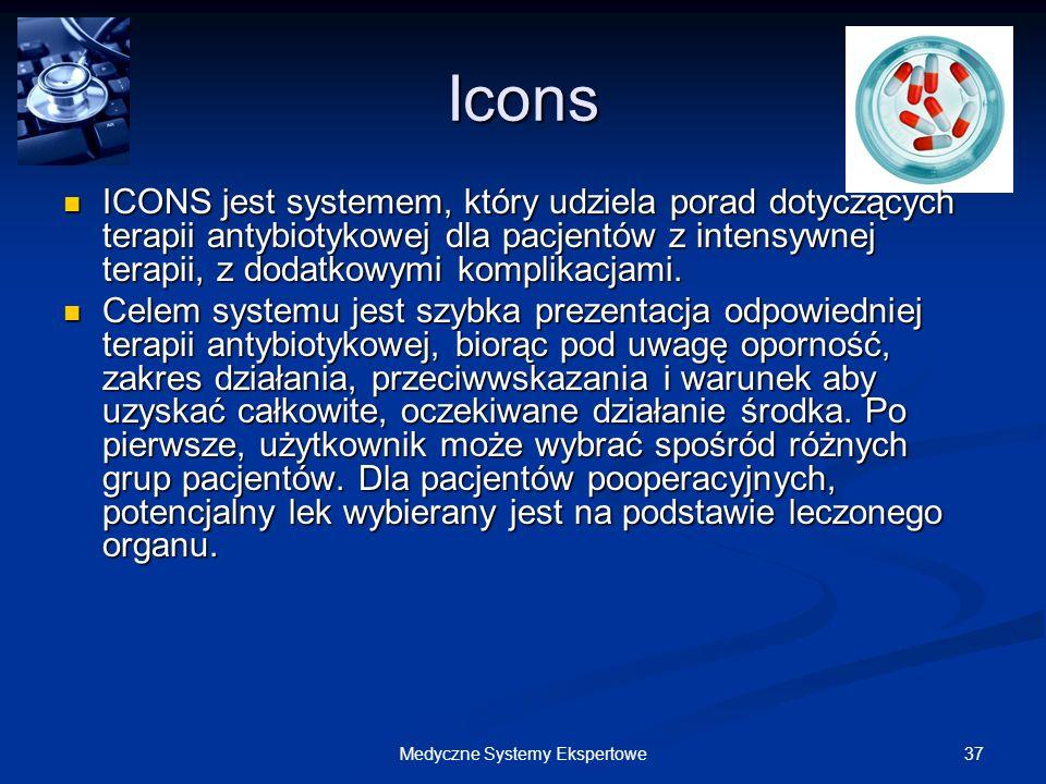 37Medyczne Systemy Ekspertowe Icons ICONS jest systemem, który udziela porad dotyczących terapii antybiotykowej dla pacjentów z intensywnej terapii, z