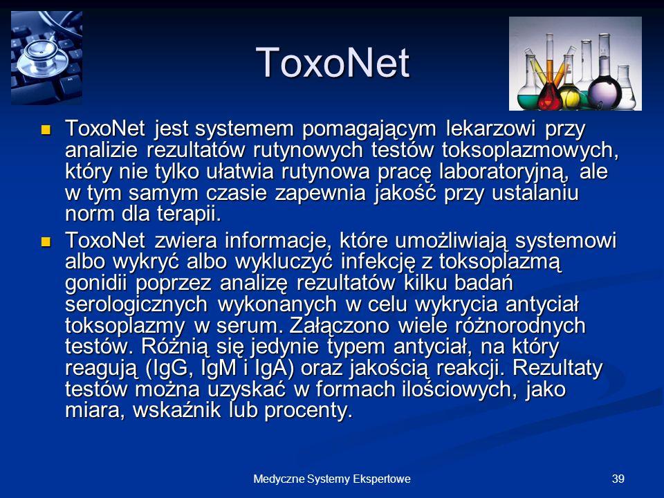 39Medyczne Systemy Ekspertowe ToxoNet ToxoNet jest systemem pomagającym lekarzowi przy analizie rezultatów rutynowych testów toksoplazmowych, który ni