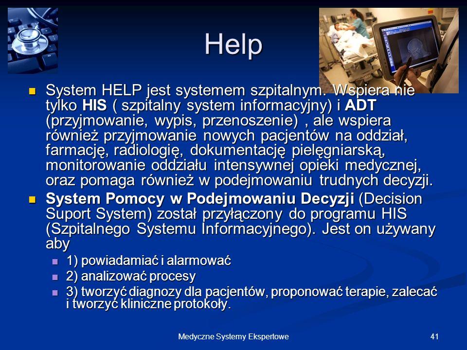 41Medyczne Systemy Ekspertowe Help System HELP jest systemem szpitalnym. Wspiera nie tylko HIS ( szpitalny system informacyjny) i ADT (przyjmowanie, w