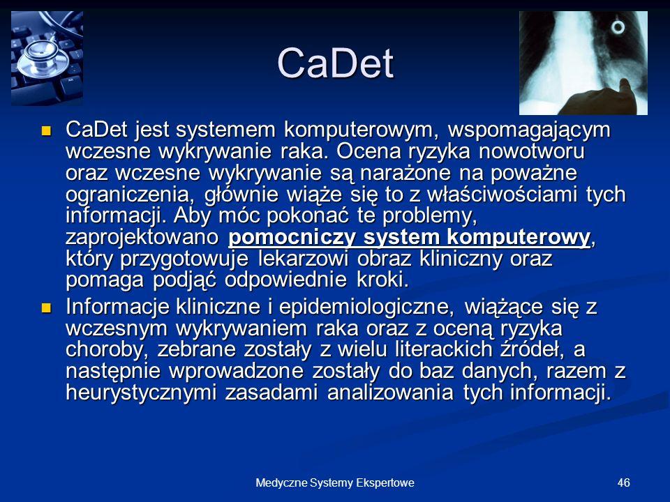 46Medyczne Systemy Ekspertowe CaDet CaDet jest systemem komputerowym, wspomagającym wczesne wykrywanie raka. Ocena ryzyka nowotworu oraz wczesne wykry