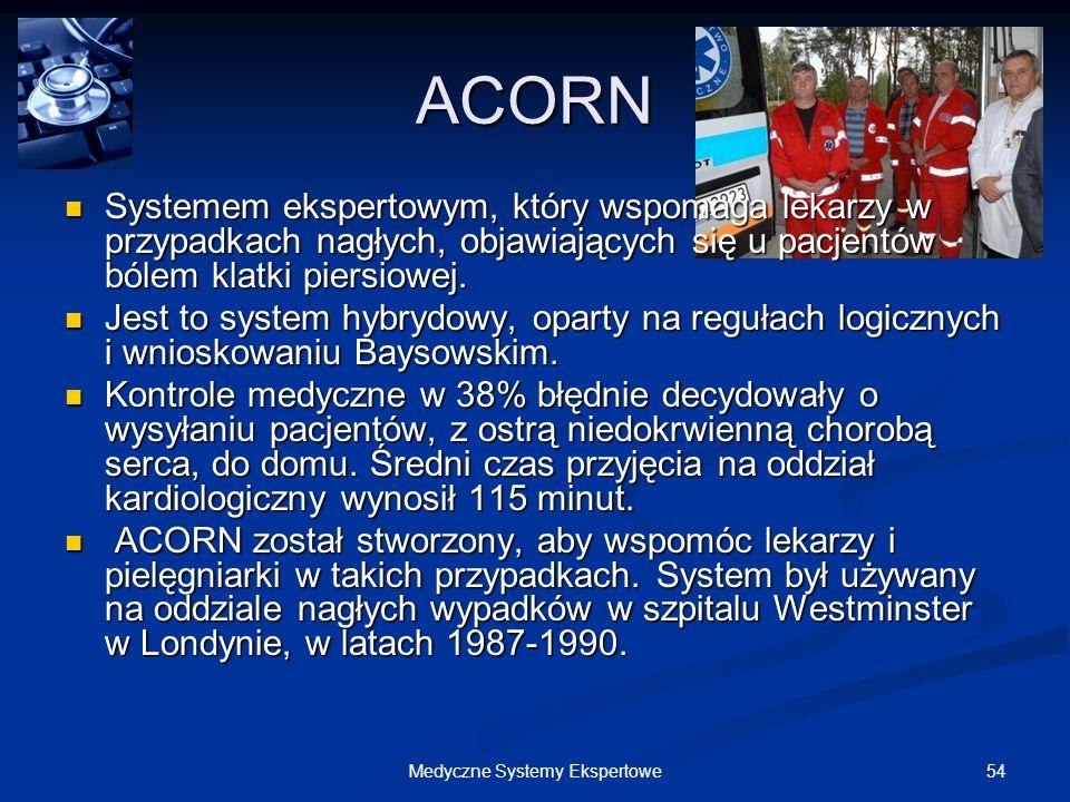 54Medyczne Systemy Ekspertowe ACORN Systemem ekspertowym, który wspomaga lekarzy w przypadkach nagłych, objawiających się u pacjentów bólem klatki pie