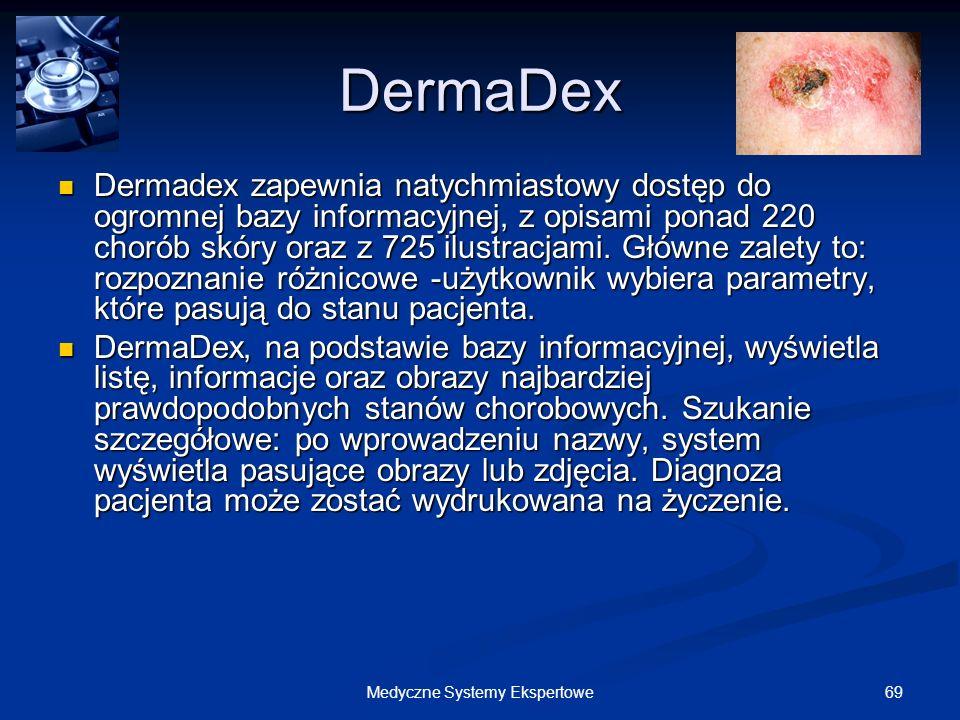 69Medyczne Systemy Ekspertowe DermaDex Dermadex zapewnia natychmiastowy dostęp do ogromnej bazy informacyjnej, z opisami ponad 220 chorób skóry oraz z