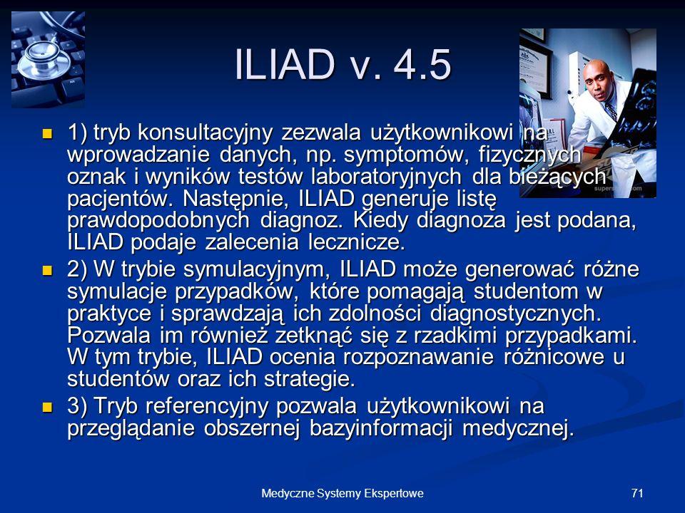 71Medyczne Systemy Ekspertowe ILIAD v. 4.5 1) tryb konsultacyjny zezwala użytkownikowi na wprowadzanie danych, np. symptomów, fizycznych oznak i wynik