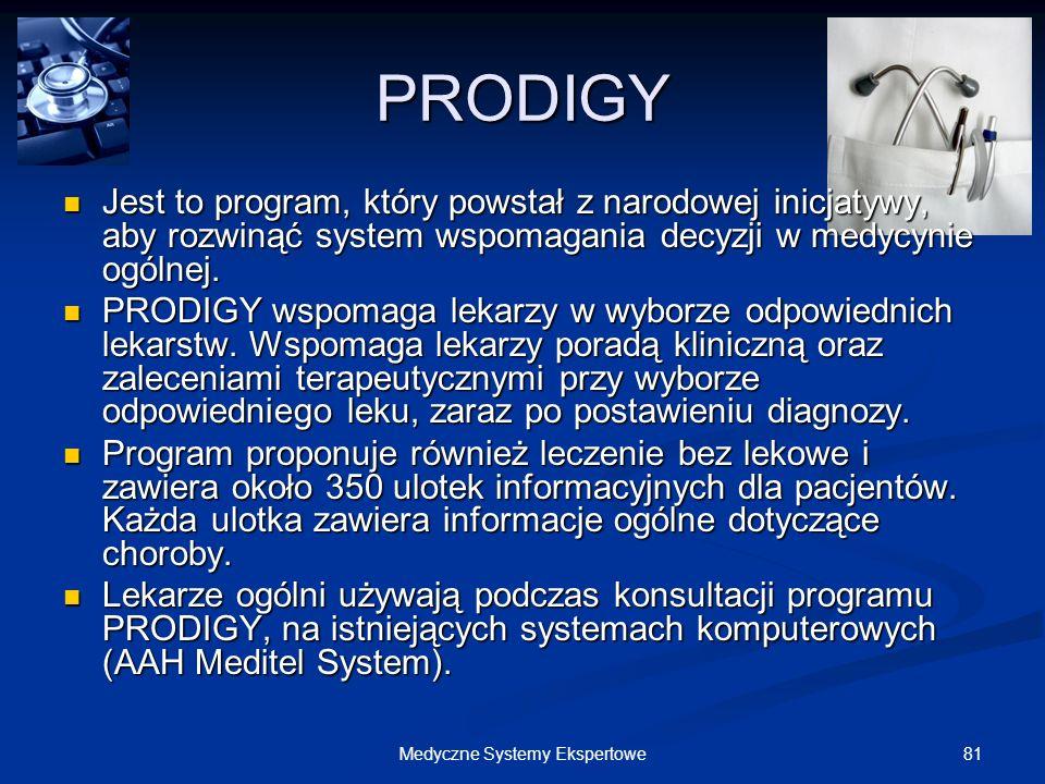 81Medyczne Systemy Ekspertowe PRODIGY Jest to program, który powstał z narodowej inicjatywy, aby rozwinąć system wspomagania decyzji w medycynie ogóln