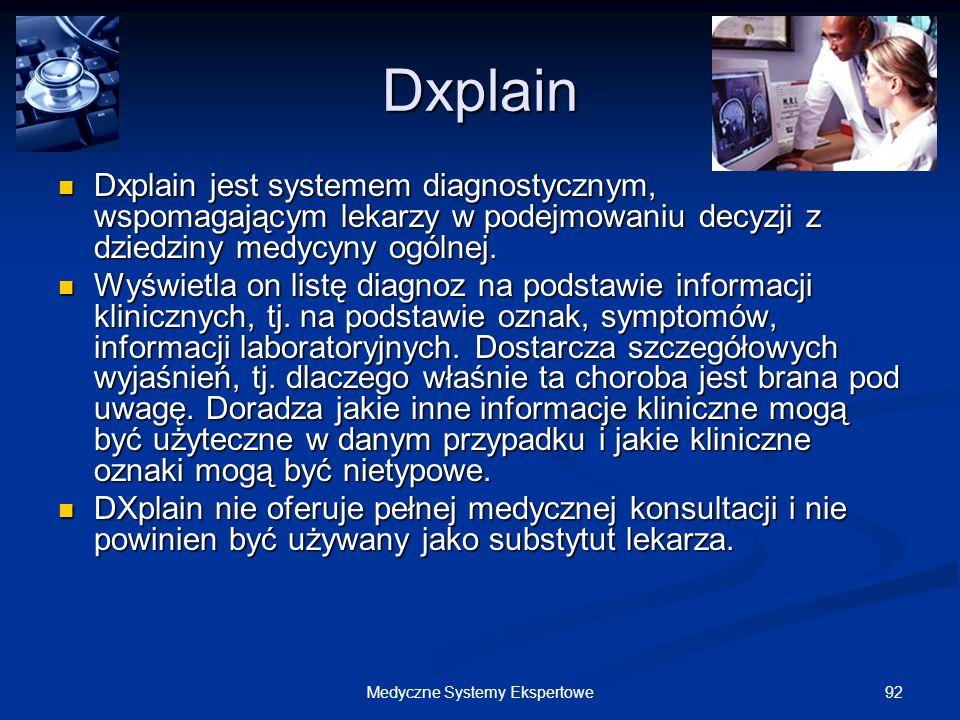 92Medyczne Systemy Ekspertowe Dxplain Dxplain jest systemem diagnostycznym, wspomagającym lekarzy w podejmowaniu decyzji z dziedziny medycyny ogólnej.