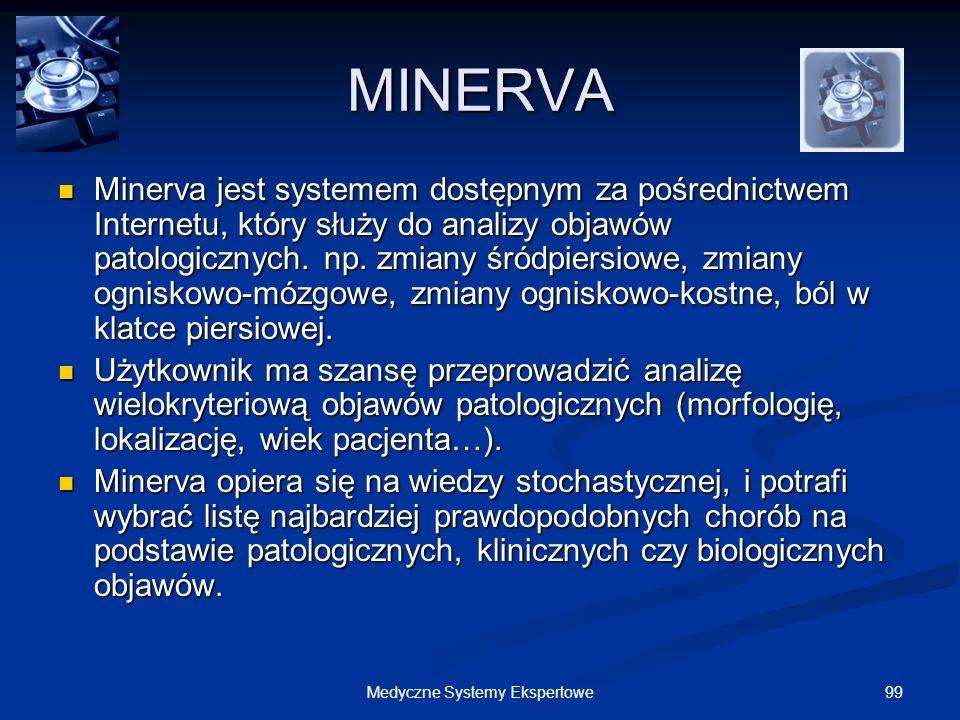 99Medyczne Systemy Ekspertowe MINERVA Minerva jest systemem dostępnym za pośrednictwem Internetu, który służy do analizy objawów patologicznych. np. z