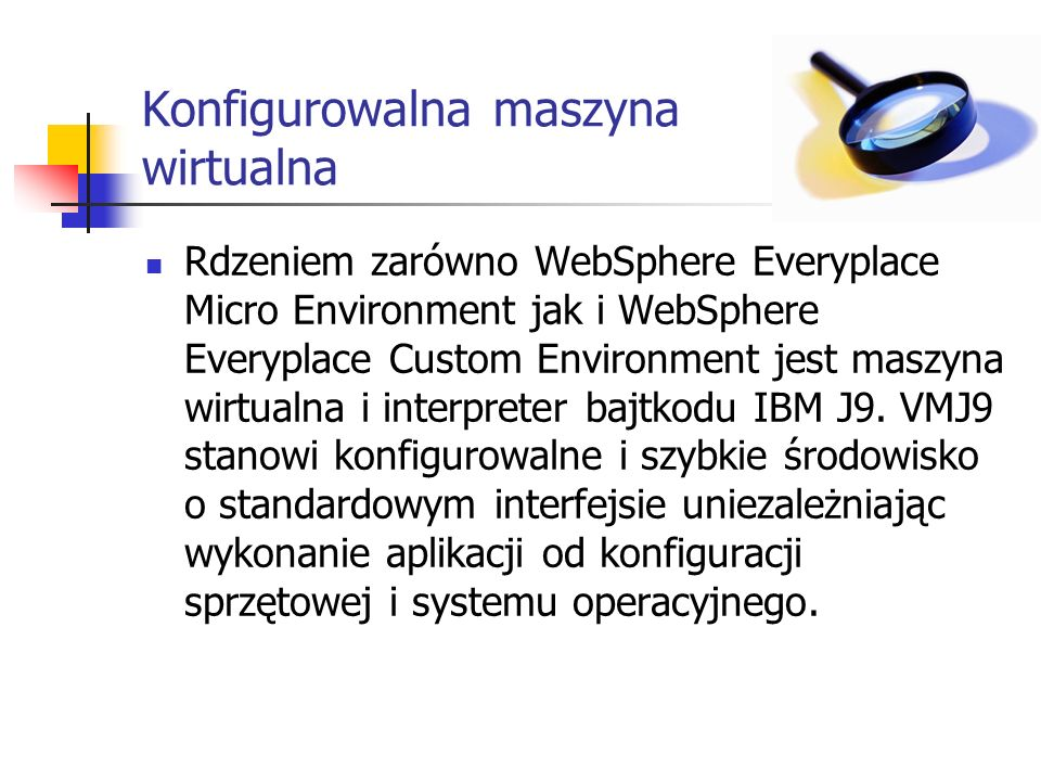 Konfigurowalna maszyna wirtualna Rdzeniem zarówno WebSphere Everyplace Micro Environment jak i WebSphere Everyplace Custom Environment jest maszyna wirtualna i interpreter bajtkodu IBM J9.