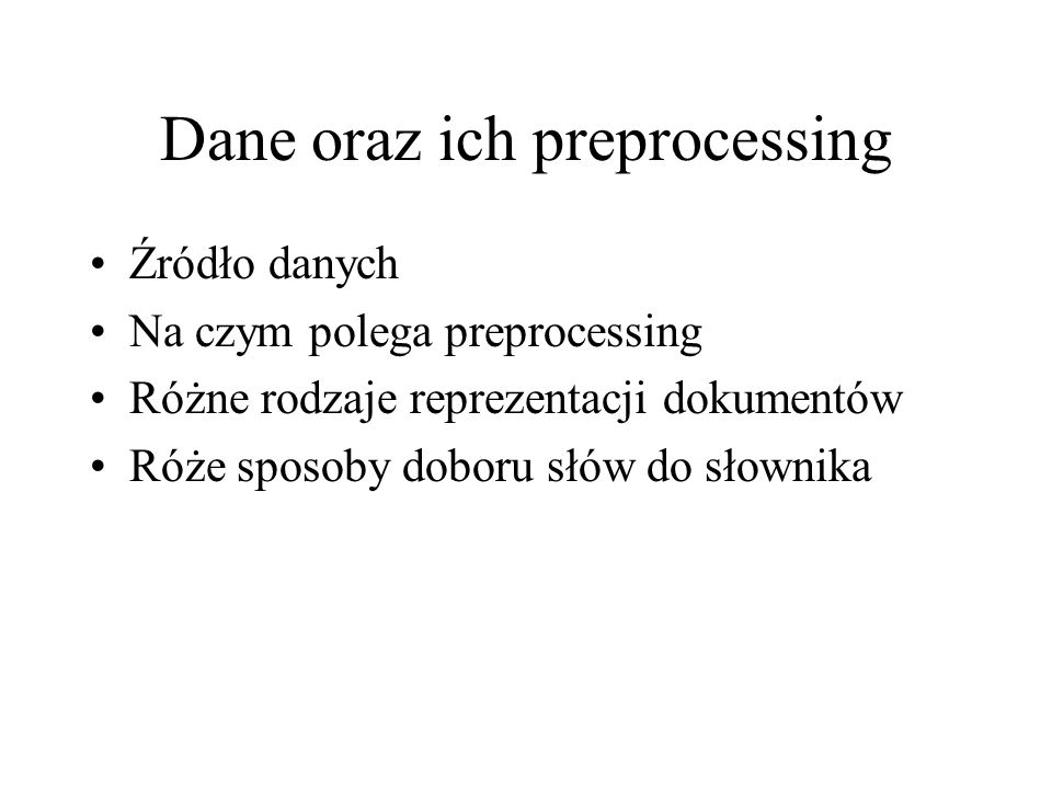 Dane oraz ich preprocessing Źródło danych Na czym polega preprocessing Różne rodzaje reprezentacji dokumentów Róże sposoby doboru słów do słownika