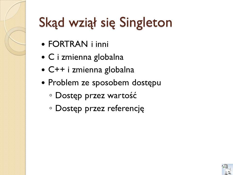 Skąd wziął się Singleton FORTRAN i inni C i zmienna globalna C++ i zmienna globalna Problem ze sposobem dostępu Dostęp przez wartość Dostęp przez refe