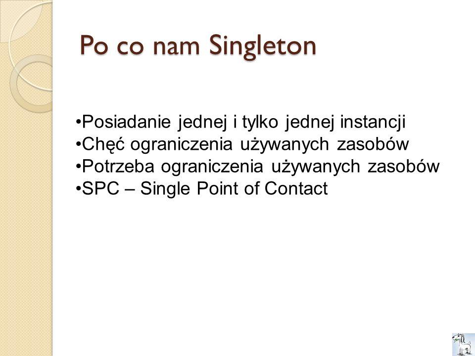 Po co nam Singleton Posiadanie jednej i tylko jednej instancji Chęć ograniczenia używanych zasobów Potrzeba ograniczenia używanych zasobów SPC – Singl
