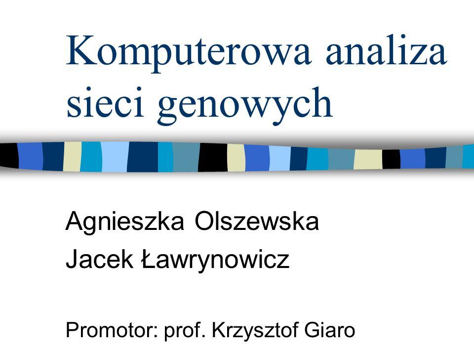 Komputerowa analiza sieci genowych Agnieszka Olszewska Jacek Ławrynowicz Promotor: prof. Krzysztof Giaro